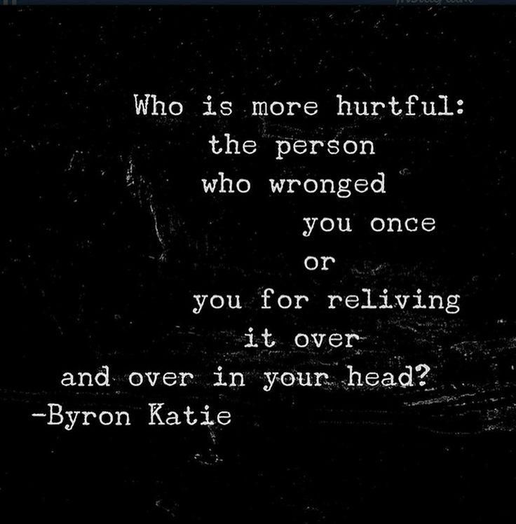 Who is more hurtful: the person woh wronged you once or you for reliving it over and over in your head? – Byron Katie thedailyquotes.com
