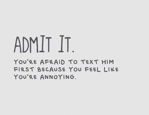 Admit it. You're afraid to text him first because you feel like you're annoying.