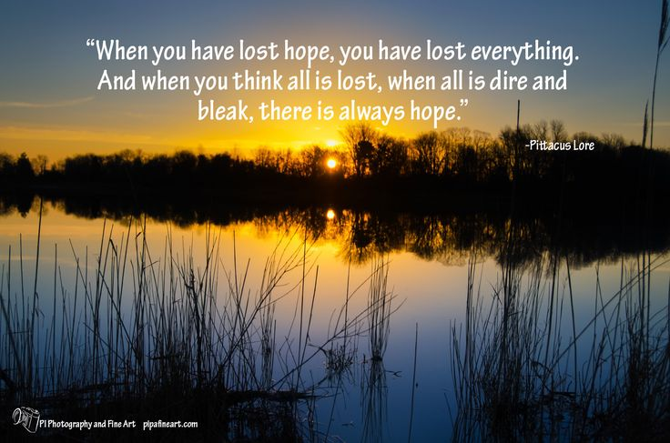 """""""When you have lost hope, you have lost everything. And when you think all is lost, when all is dire and bleak, there is always hope."""" ― Pittacus Lore  Download all of the quotes on nature and landscape photographs for free at: pipafineart.com"""