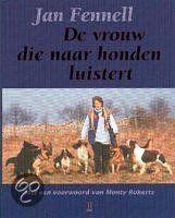 De Vrouw Die Naar Honden Luistert, Jan Fenell, 2002 Jan Fennell heeft vanaf haar jeugd al een innige band met honden. Later werd ze een succesvol fokster die bij belangrijke hondenshows prijs na prijs won. Haar opmerkelijke werk met moeilijk opvoedbare honden trekt veel publiciteit. Zij is een grote fan van de wijze waarop Monty Roberts met zijn paarden communiceert en heeft bij haar werk met honden veel van zijn methodes toegepast en ervaringen met hem uitgewisseld. jan, haar partner Glenn…