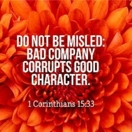 do not be misled: bad company corrupts good character. 1 corinthians 15:33