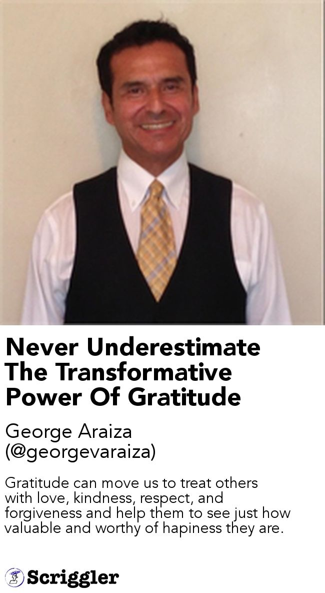 Never Underestimate The Transformative Power Of Gratitude by George Araiza (@georgevaraiza) https://scriggler.com/detailPost/story/49119 Gratitude can move us to treat others with love, kindness, respect, and forgiveness and help them to see just how valuable and worthy of hapiness they are.