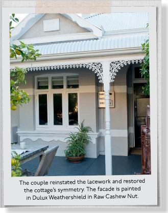 The couple reinstated the lacework and restored the cottage's symmetry. The facade is painted in Dulux Weathershield in Raw Cashew Nut. - clipped from page 118 of Home Beautiful, Nov 2013 issue by the Netpage app.
