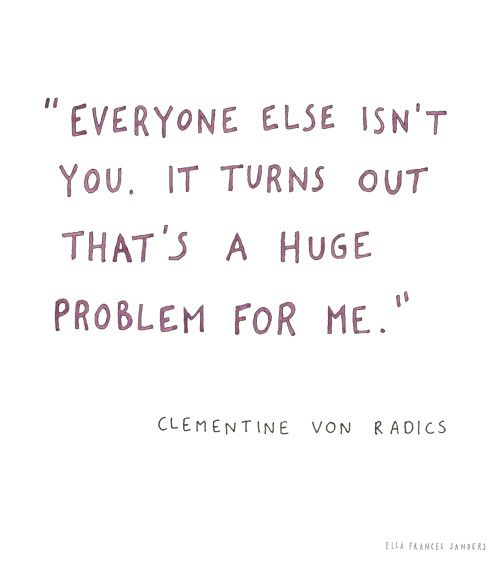 """Everyone else isn't you.  It turns out that's a huge problem for me."" -Clementine von Radics"