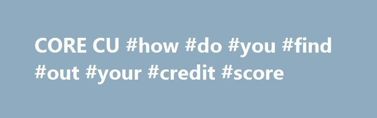 CORE CU #how #do #you #find #out #your #credit #score http://credits.remmont.com/core-cu-how-do-you-find-out-your-credit-score/  #credit credit # CHECK OUT OUR NEWEST BRANCH! Access CORE Anywhere Mobile Banking now. Our CORE Anywhere Mobile App is available on Apple, Kindle, or Android devices and replaces our previous mobile/text banking service. Photo ID Debit Card FREE! In…  Read moreThe post CORE CU #how #do #you #find #out #your #credit #score appeared first on Credits.
