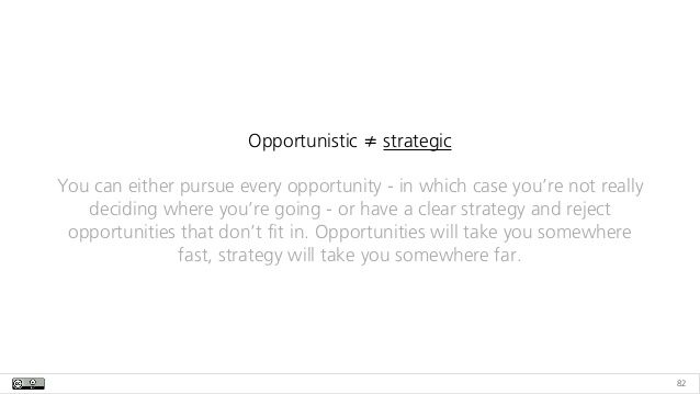82 Opportunistic ≠ strategic You can either pursue every opportunity - in which case you're not really deciding where you'...