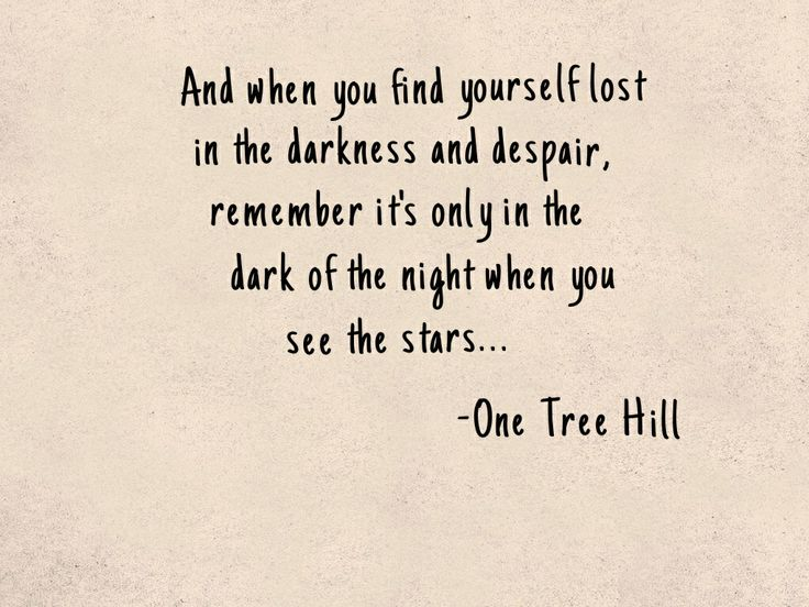And when you find yourself in the darkness and despair, remember it's only in the dark of the night when you see the stars... - One Tree hill