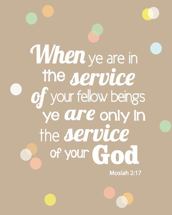 When ye are in the service of your fellow beings ye are only in the service of your God. (Mosiah 2:17)