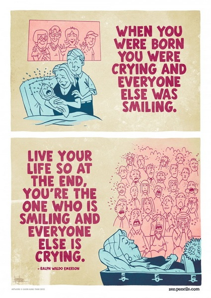 When you were born you were crying and everyone else was similing. Live your life so at the end, you're the one who is smiling and everyone else is crying Quote by Ralph Waldo Emerson Topics: Inspirational Quotes, Life Quotes, Smile Quotes