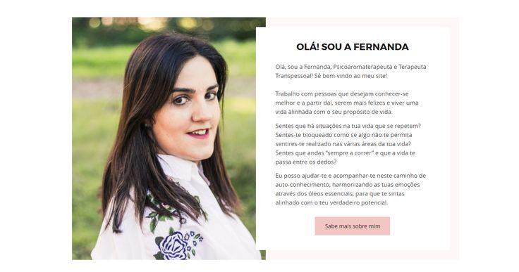 Psicoaromaterapeuta e Terapeuta Transpessoal a Fernanda tem uma enorme paixão pelo poder das essências como um caminho para o desenvolvimento pessoal e profissional. Com ela desenvolvemos o MAPA - desenvolvimento estratégico de Marca Pessoal -, construção de website e fotografia. Foi um enorme prazer trabalhar para a Fernanda.
