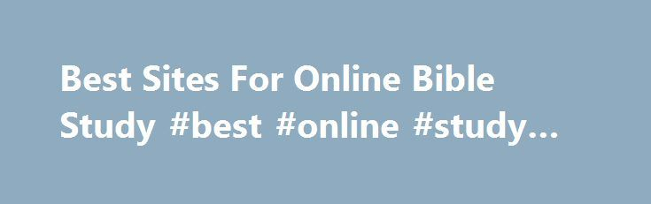 Best Sites For Online Bible Study #best #online #study #sites http://education.remmont.com/best-sites-for-online-bible-study-best-online-study-sites-2/  #best online study sites # Best Sites For Online Bible Study I have searched, surveyed and quizzed study groups for the best Online sites for Bible Study. Most of these sites key on pure Online Bibles, commentaries and other resource oriented material. This is NOT an endorsement of everything taught on these sites. There are a variety of…