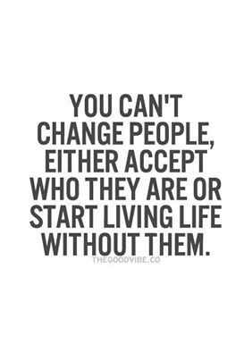 You cant change people. Either accept them or live without them