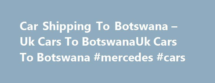 Car Shipping To Botswana – Uk Cars To BotswanaUk Cars To Botswana #mercedes #cars http://uk.remmont.com/car-shipping-to-botswana-uk-cars-to-botswanauk-cars-to-botswana-mercedes-cars/  #uk cars for sale # Car Shipping To Botswana Uk's Leading Logistics Specialists We are an independent car shipping company offering a variety of services under one roof eg vehicle inspection, collection, purchasing and shipping services to Botswana. We have offices in Gaborone for local secure transaction. We…