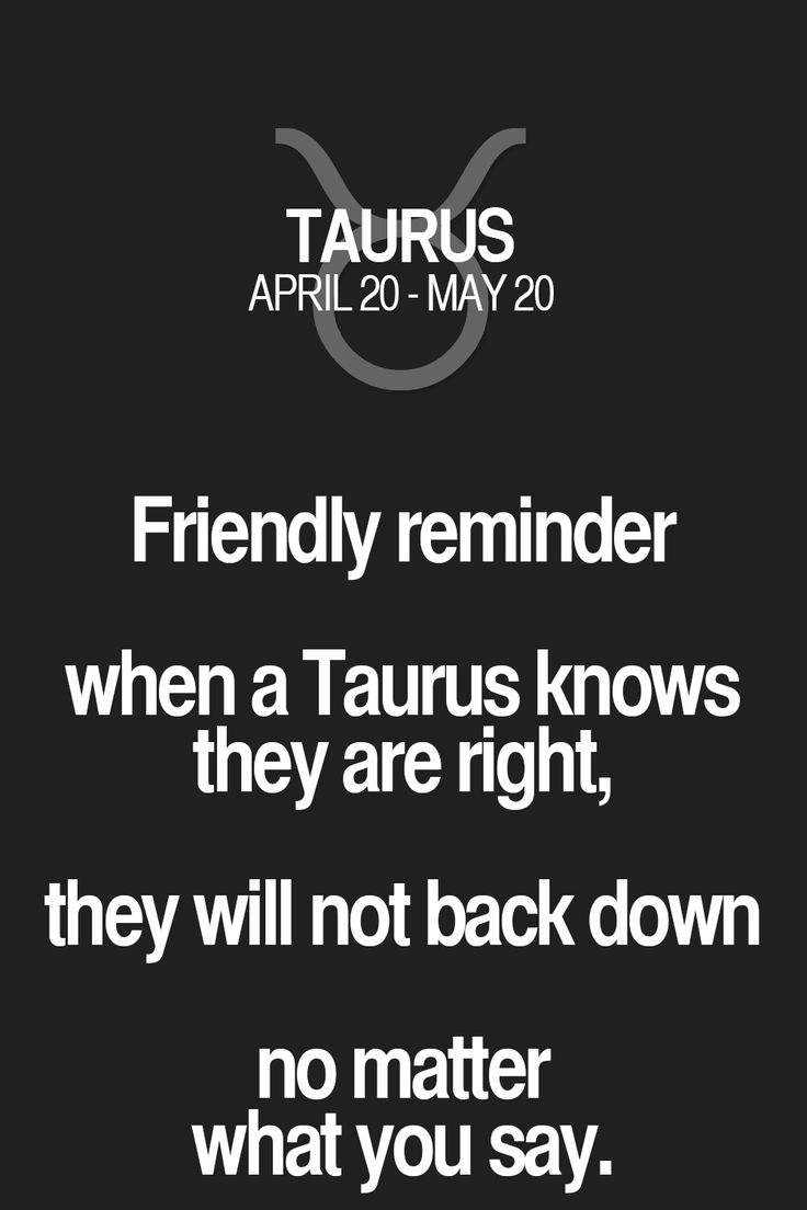 Friendly reminder when a Taurus knows they are right, they will not back down no matter what you say. Taurus | Taurus Quotes | Taurus Zodiac Signs