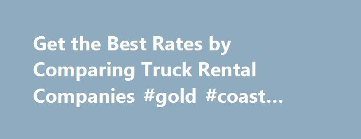 Get the Best Rates by Comparing Truck Rental Companies #gold #coast #car #rentals http://remmont.com/get-the-best-rates-by-comparing-truck-rental-companies-gold-coast-car-rentals/  #moving truck rental comparison # Moving Truck Rental Comparison How to do a moving truck rental comparison and come out tops Your relocating experience need not become a moving story that involves shedding of a bucketful of tears. Drama should be left for the theatre. The best way to get the best is put in the…