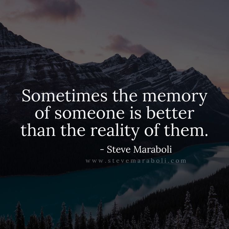 Sometimes the memory of someone is better than the reality of them. - Steve Maraboli