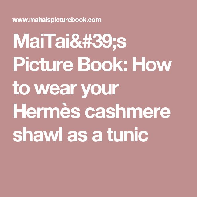 MaiTai's Picture Book: How to wear your Hermès cashmere shawl as a tunic