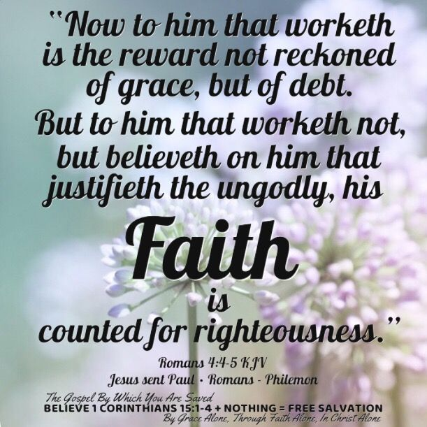 """""""Now to him that worketh is the reward not reckoned of grace, but of debt. But to him that worketh not, but believeth on him that justifieth the ungodly, his faith is counted for righteousness."""" Romans 4:4-5 KJV  ✞Grace and peace in Christ!"""