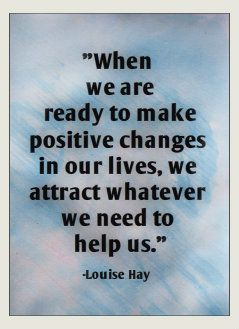 When we are ready to make positive changes in our lives, we attract whatever we need to help us. -Louise Hay~Quotes By TT