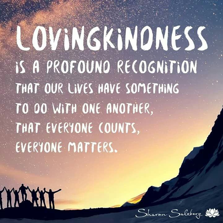 """Lovingkindness is the profound recognition that our lives have something to do with one another, that everyone counts, everyone matters."" - Sharon Salzberg"