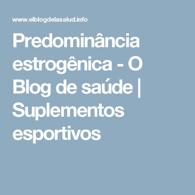 Predominância estrogênica - O Blog de saúde | Suplementos esportivos