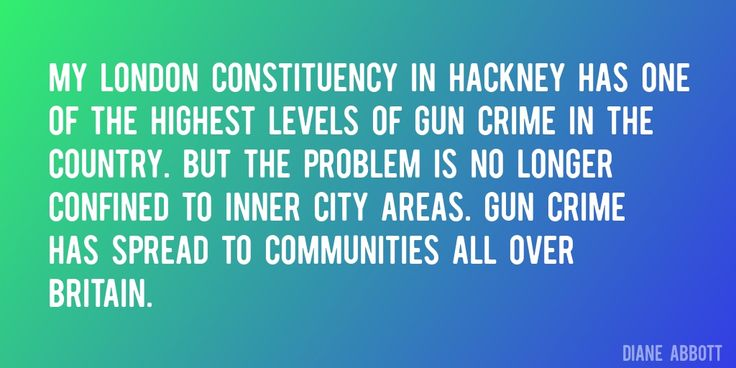 Quote by Diane Abbott => My London constituency in Hackney has one of the highest levels of gun crime in the country. But the problem is no longer confined to inner city areas. Gun crime has spread to communities all over Britain.