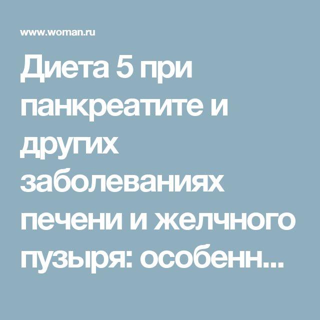 Диета 5 при панкреатите и других заболеваниях печени и желчного пузыря: особенности, блюда и продукты.   Woman.ru