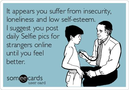 It appears you suffer from insecurity, loneliness and low self-esteem. I suggest you post daily Selfie pics for strangers online until you feel better.