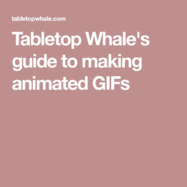 Tabletop Whale's guide to making animated GIFs