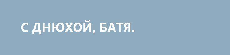 С ДНЮХОЙ, БАТЯ. http://rusdozor.ru/2016/06/26/s-dnyuxoj-batya/  Сегодня, 26 июня, день рождения Александра Владимировича Захарченко. Ему сорок лет, отличный возраст.   Определённо я счастлив, что работал и работаю у него. Потому что он огромной человеческой силы русский мужик. Общаясь с ним, я общаюсь будто бы сразу ...