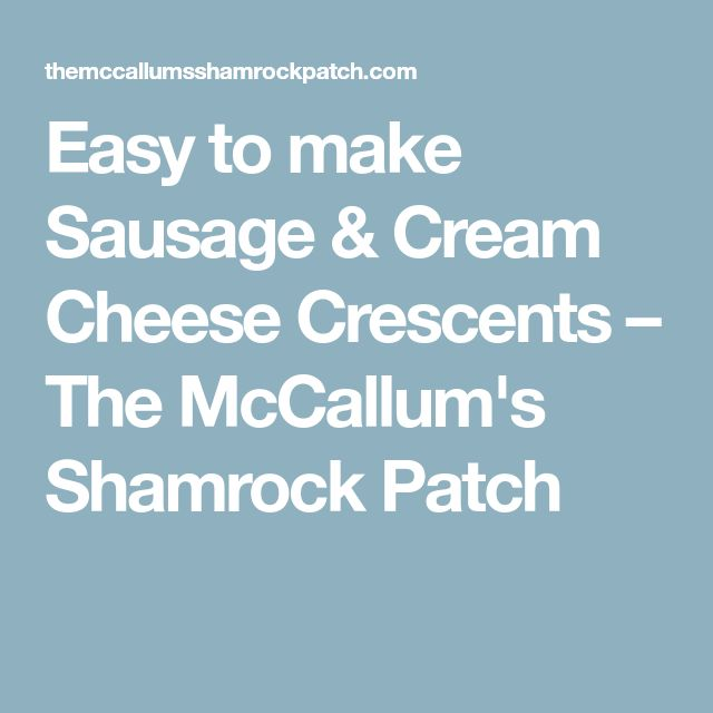 Easy to make Sausage & Cream Cheese Crescents – The McCallum's Shamrock Patch