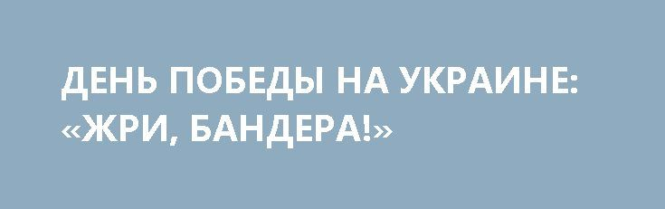 ДЕНЬ ПОБЕДЫ НА УКРАИНЕ: «ЖРИ, БАНДЕРА!» http://rusdozor.ru/2017/05/11/den-pobedy-na-ukraine-zhri-bandera/  Мероприятия по случаю празднования Победы собрали беспрецедентно большое число жителей Украины. Праздничные шествия и акция «Бессмертный полк» проходили почти во всех городах страны, за исключением отдельных населенных пунктов в западных регионах. В них, по разным оценкам, приняло участие от 600 ...