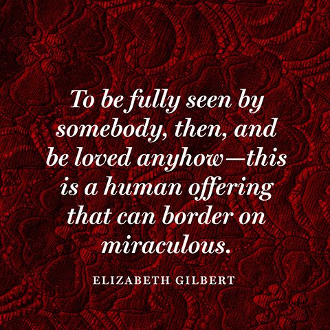 To be fully seen by somebody, then, and be loved anyhow—this is a human offering that can border on miraculous. — Elizabeth Gilbert