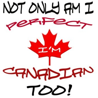 Canadian Humor: Canadian Perfection    Now I know why I'm so terrific, I was born in Canada.