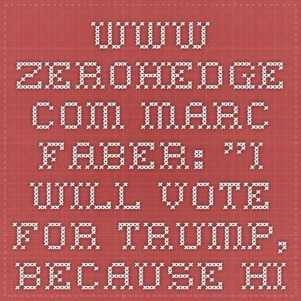 """www.zerohedge.com  Marc Faber: """"I Will Vote For Trump, Because Hillary Will Destroy The Whole World"""""""