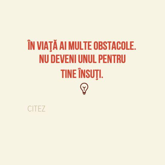 În viaţă ai multe obstacole. Nu deveni unul pentru tine însuţi.