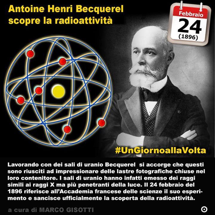 24 febbraio 1896: Antoine Henri Becquerel scopre la radioattività  Immaginate quel che non potete vedere. Che ci sia un qualcosa che possa passarvi attraverso senza che ve ne possiate accorgere. Nel 1895 Wilhelm Conrad Röntgen aveva scoperto i raggi X e fu un caso o piuttosto una combinazione che perseguendo quella scoperta Antoine Henri Becquerel terzo di una dinastia di scienziati (e lui a sua volta sarà padre di una quarta generazione) scoprì il fenomeno della radioattività. In seguito…