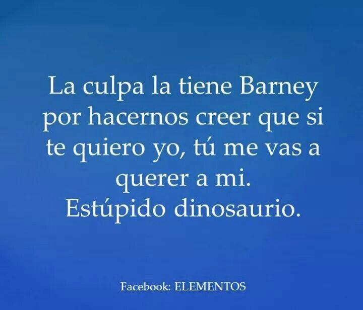 La culpa la tiene Barney por hacernos creer que si te quiero yo, tú me vas a querer a mi. Estúpido dinosaurio.