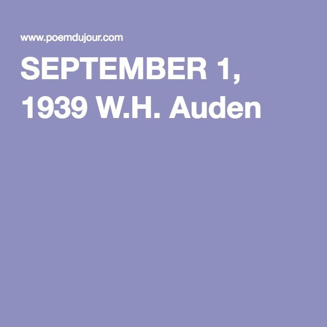 SEPTEMBER 1, 1939 W.H. Auden Waves of anger and fear   Circulate over the bright  And darkened lands of the earth,   Obsessing our private lives;  The unmentionable odour of death   Offends the September night. Written at the outbreak of WW II. So relevant today.