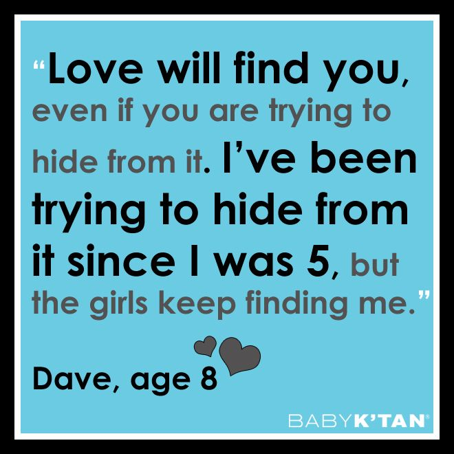 """Love will find you, even if you are trying to hide from it. I've been trying to hide from it since I was 5, but the girls keep finding me."" Dave, age 8"