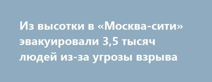Из высотки в «Москва-сити» эвакуировали 3,5 тысяч людей из-за угрозы взрыва https://apral.ru/2017/09/07/iz-vysotki-v-moskva-siti-evakuirovali-3-5-tysyach-lyudej-iz-za-ugrozy-vzryva.html  В одной из высотных башен бизнес-центра «Москва-сити» найден странный предмет. В настоящее время есть данные о 3,5 тысячах посетителях, которых пришлось быстро эвакуировать из помещения. Спецслужбы в Москве приняли решение об проведении экстренной эвакуации посетителей и сотрудников бизнес-центра…