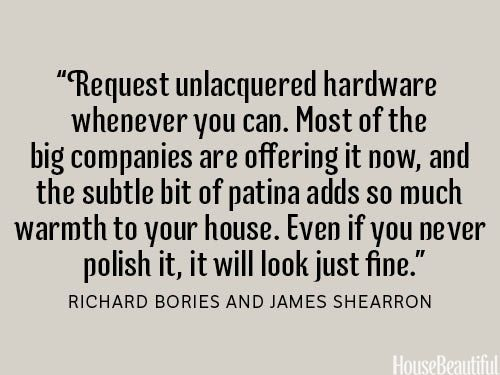 Purchase unpolished hardware. housebeautiful.com #quotes #designer_quotes #unlacquered_hardware #decorating_advice
