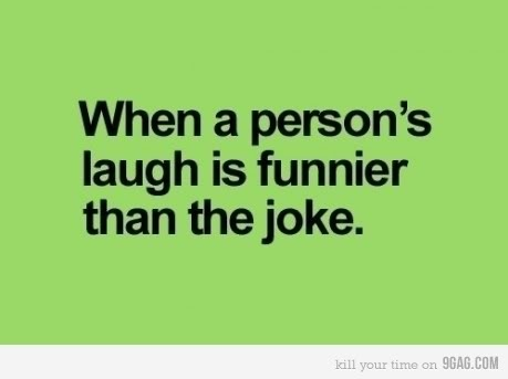 The way that some people laugh is funnier than the joke itself.