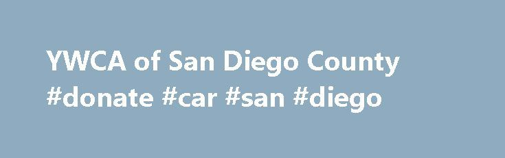 YWCA of San Diego County #donate #car #san #diego http://australia.nef2.com/ywca-of-san-diego-county-donate-car-san-diego/  Donate Goods Thank you for your interest in supporting YWCA of San Diego County through the donation of in-kind goods. Please see below for a current list of accepted items. Vehicle donations. If you are interested in donating your vehicle, learn more about our simple and easy process. Our partner, Action Donation Services, handles everything for you and will issue a…