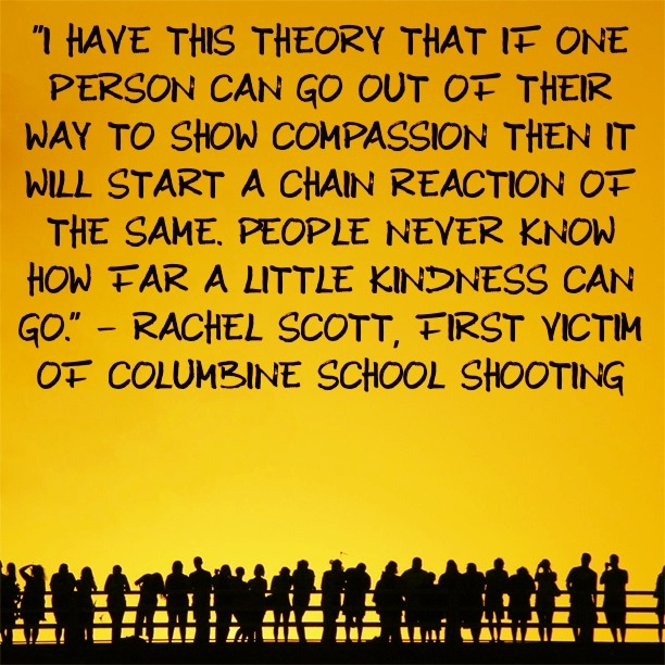 """People will never know how far a little kindness can go."" - Rachel Scott, Columbine shooting victim"