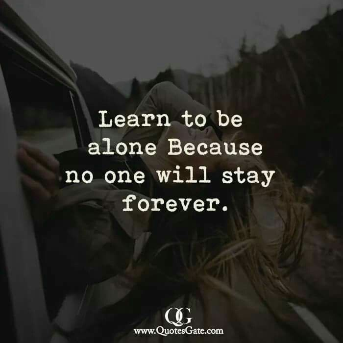 Learn to be alone Because no one will stay forever.