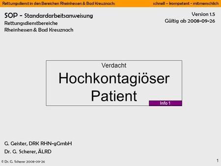 © Dr. G. Scherer 2008-09-26 Rettungsdienst in den Bereichen Rheinhessen & Bad Kreuznach: schnell – kompetent - mitmenschlich 1 Info 1 Version 1.5 Gültig.