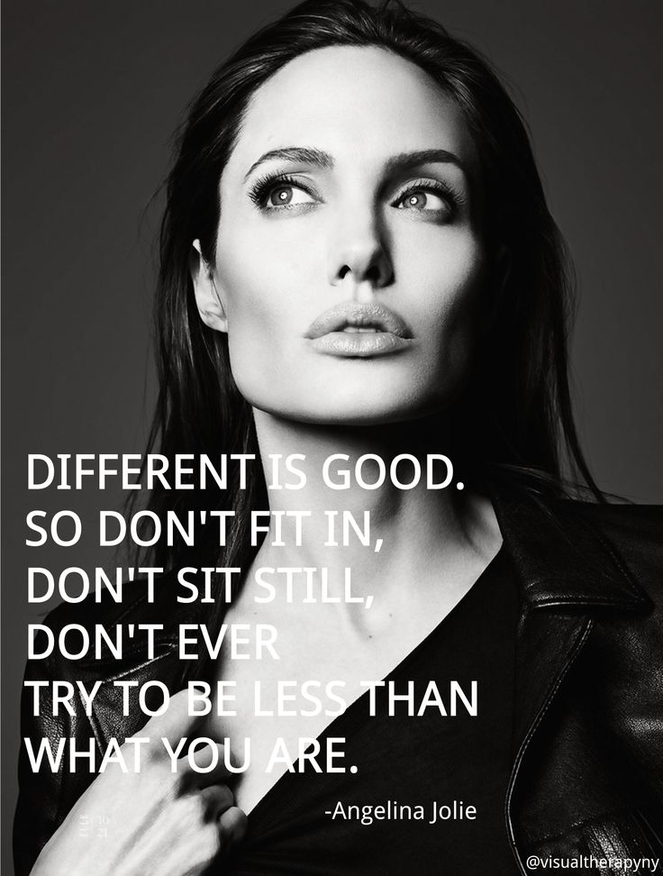 "Angelina Jolie - ""Different is GOOD, so don't fit in, don't sit still, don't ever try to be less than what you are."""