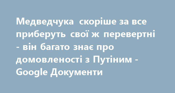 Медведчука скоріше за все приберуть свої ж перевертні - він багато знає про домовленості з Путіним - Google Документи http://brcf-ua.blogspot.com/2016/12/google_6.html  Медведчука скоріше за все приберуть свої ж перевертні - він багато знає про домовленості з Путіним - Google Документи:   'via Blog this'