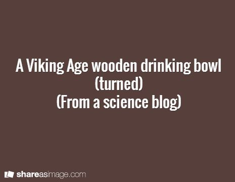 A Viking Age Wooden Drinking Bowl (turned) (From A Science Blog)